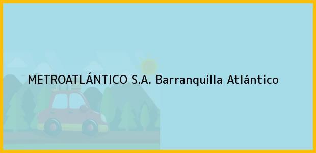 Teléfono, Dirección y otros datos de contacto para METROATLÁNTICO S.A., Barranquilla, Atlántico, Colombia