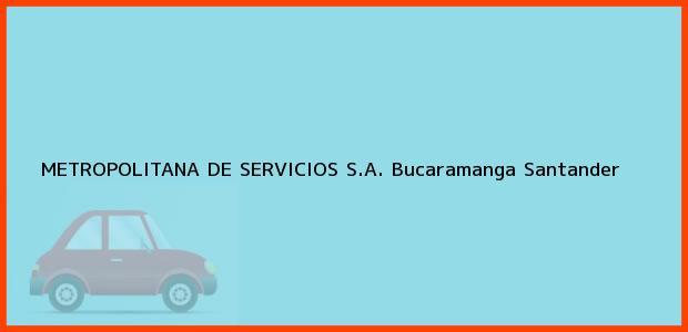 Teléfono, Dirección y otros datos de contacto para METROPOLITANA DE SERVICIOS S.A., Bucaramanga, Santander, Colombia