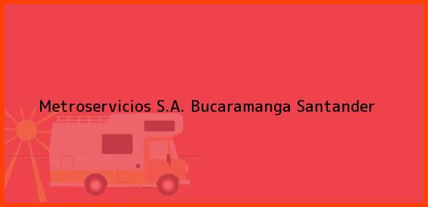 Teléfono, Dirección y otros datos de contacto para Metroservicios S.A., Bucaramanga, Santander, Colombia