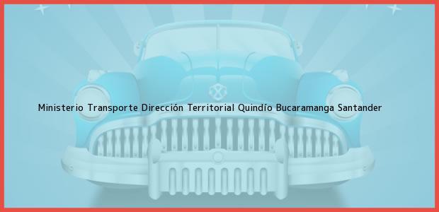 Teléfono, Dirección y otros datos de contacto para Ministerio Transporte Dirección Territorial Quindío, Bucaramanga, Santander, Colombia