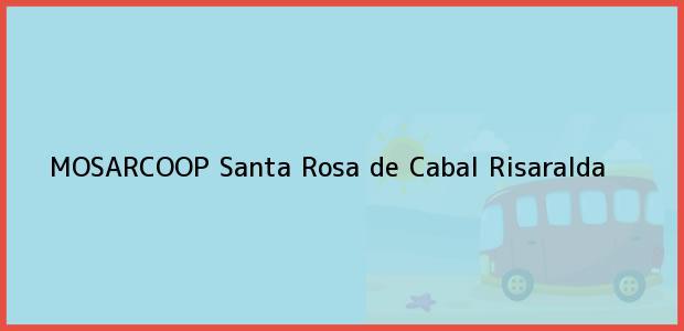 Teléfono, Dirección y otros datos de contacto para MOSARCOOP, Santa Rosa de Cabal, Risaralda, Colombia