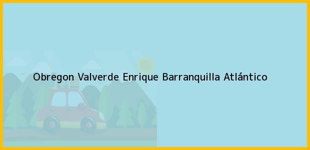 Teléfono, Dirección y otros datos de contacto para Obregon Valverde Enrique, Barranquilla, Atlántico, Colombia