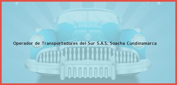 Teléfono, Dirección y otros datos de contacto para Operador de Transportadores del Sur S.A.S., Soacha, Cundinamarca, Colombia