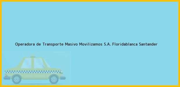 Teléfono, Dirección y otros datos de contacto para Operadora de Transporte Masivo Movilizamos S.A., Floridablanca, Santander, Colombia