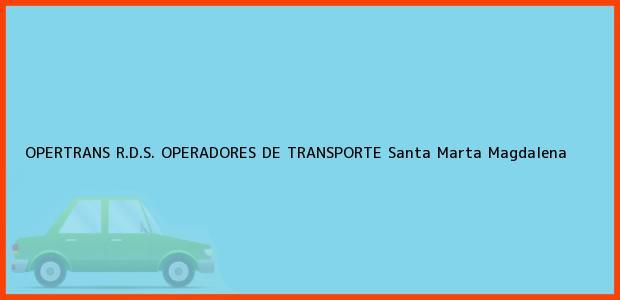 Teléfono, Dirección y otros datos de contacto para OPERTRANS R.D.S. OPERADORES DE TRANSPORTE, Santa Marta, Magdalena, Colombia