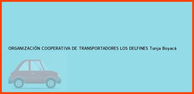 Teléfono, Dirección y otros datos de contacto para ORGANIZACIÓN COOPERATIVA DE TRANSPORTADORES LOS DELFINES, Tunja, Boyacá, Colombia