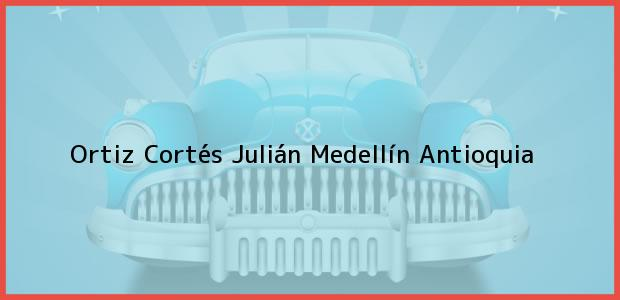 Teléfono, Dirección y otros datos de contacto para Ortiz Cortés Julián, Medellín, Antioquia, Colombia
