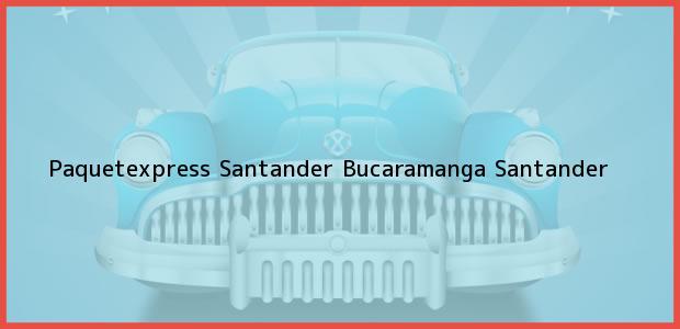 Teléfono, Dirección y otros datos de contacto para Paquetexpress Santander, Bucaramanga, Santander, Colombia