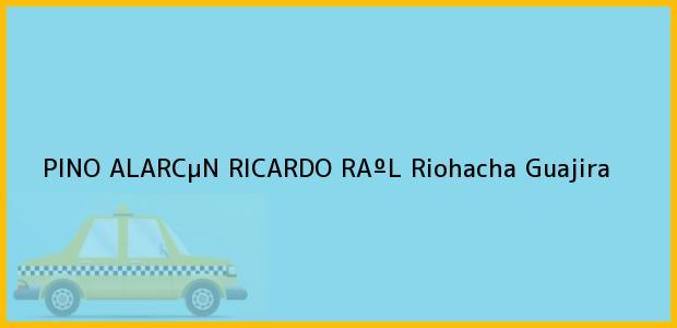 Teléfono, Dirección y otros datos de contacto para PINO ALARCµN RICARDO RAºL, Riohacha, Guajira, Colombia