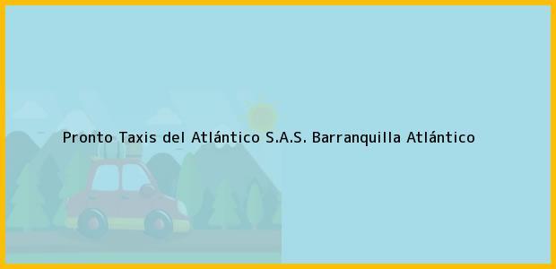 Teléfono, Dirección y otros datos de contacto para Pronto Taxis del Atlántico S.A.S., Barranquilla, Atlántico, Colombia