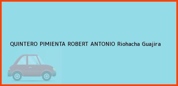 Teléfono, Dirección y otros datos de contacto para QUINTERO PIMIENTA ROBERT ANTONIO, Riohacha, Guajira, Colombia