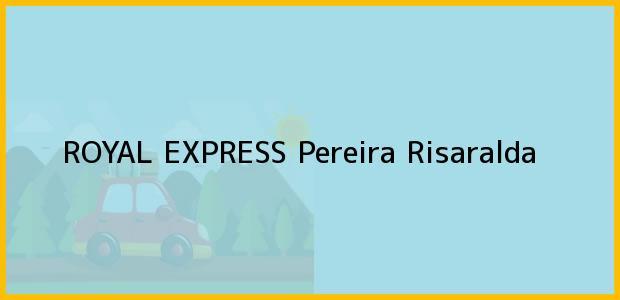 Teléfono, Dirección y otros datos de contacto para ROYAL EXPRESS, Pereira, Risaralda, Colombia