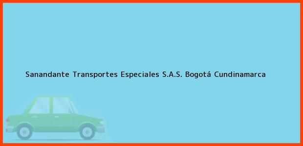 Teléfono, Dirección y otros datos de contacto para Sanandante Transportes Especiales S.A.S., Bogotá, Cundinamarca, Colombia