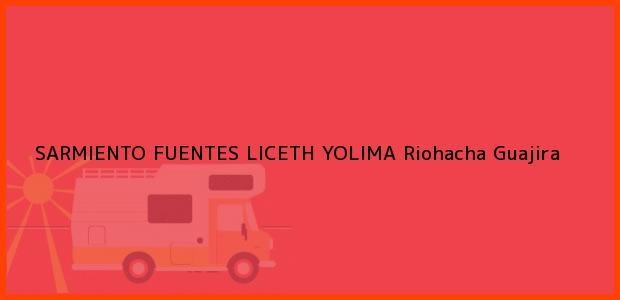 Teléfono, Dirección y otros datos de contacto para SARMIENTO FUENTES LICETH YOLIMA, Riohacha, Guajira, Colombia