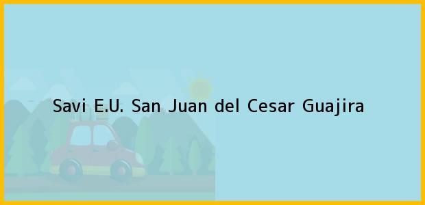 Teléfono, Dirección y otros datos de contacto para Savi E.U., San Juan del Cesar, Guajira, Colombia