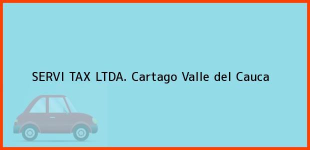 Teléfono, Dirección y otros datos de contacto para SERVI TAX LTDA., Cartago, Valle del Cauca, Colombia