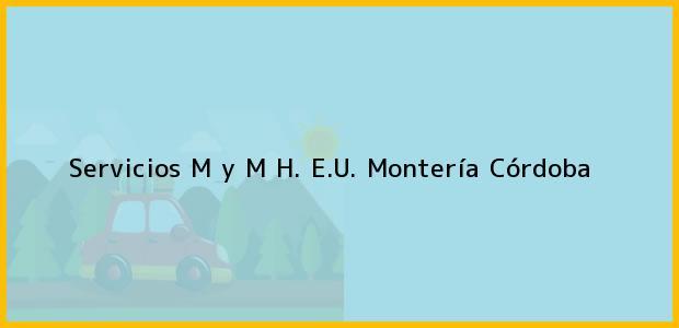 Teléfono, Dirección y otros datos de contacto para Servicios M y M H. E.U., Montería, Córdoba, Colombia
