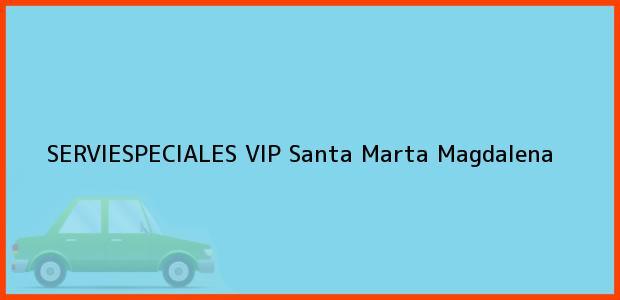 Teléfono, Dirección y otros datos de contacto para SERVIESPECIALES VIP, Santa Marta, Magdalena, Colombia