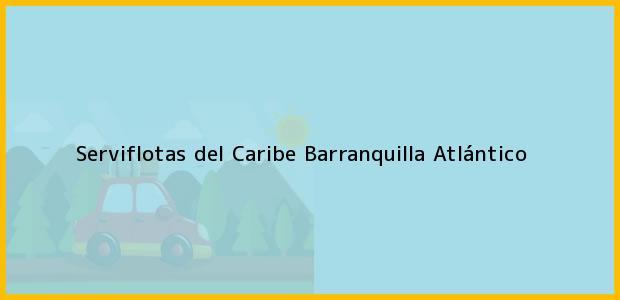 Teléfono, Dirección y otros datos de contacto para Serviflotas del Caribe, Barranquilla, Atlántico, Colombia