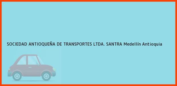 Teléfono, Dirección y otros datos de contacto para SOCIEDAD ANTIOQUEÑA DE TRANSPORTES LTDA. SANTRA, Medellín, Antioquia, Colombia