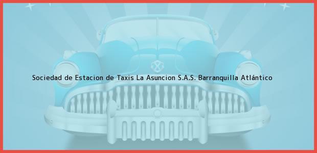 Teléfono, Dirección y otros datos de contacto para Sociedad de Estacion de Taxis La Asuncion S.A.S., Barranquilla, Atlántico, Colombia