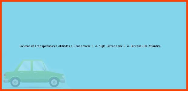 Teléfono, Dirección y otros datos de contacto para Sociedad de Transportadores Afiliados a. Transmecar S. A. Sigla Sotransmec S. A., Barranquilla, Atlántico, Colombia