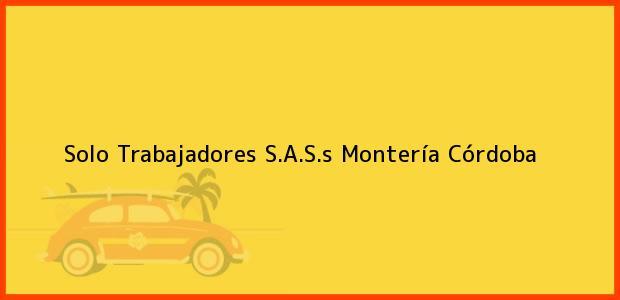 Teléfono, Dirección y otros datos de contacto para Solo Trabajadores S.A.S.s, Montería, Córdoba, Colombia
