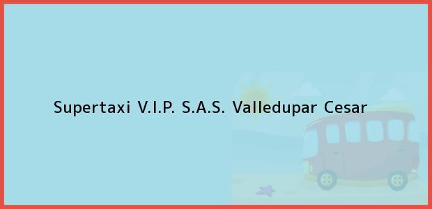 Teléfono, Dirección y otros datos de contacto para Supertaxi V.I.P. S.A.S., Valledupar, Cesar, Colombia