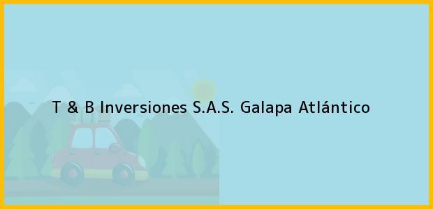 Teléfono, Dirección y otros datos de contacto para T & B Inversiones S.A.S., Galapa, Atlántico, Colombia