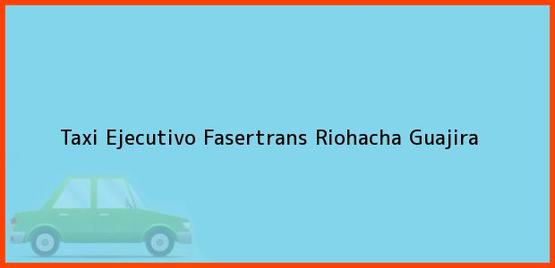 Teléfono, Dirección y otros datos de contacto para Taxi Ejecutivo Fasertrans, Riohacha, Guajira, Colombia