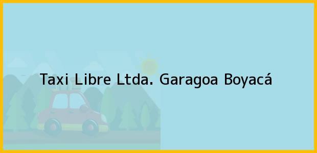 Teléfono, Dirección y otros datos de contacto para Taxi Libre Ltda., Garagoa, Boyacá, Colombia