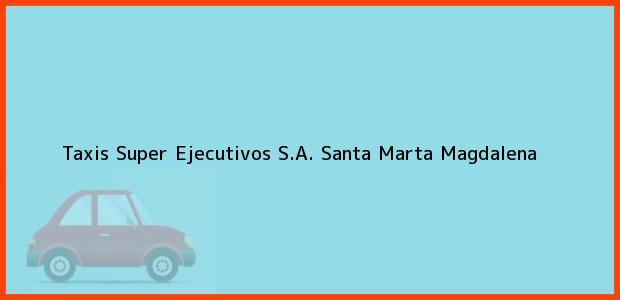 Teléfono, Dirección y otros datos de contacto para Taxis Super Ejecutivos S.A., Santa Marta, Magdalena, Colombia