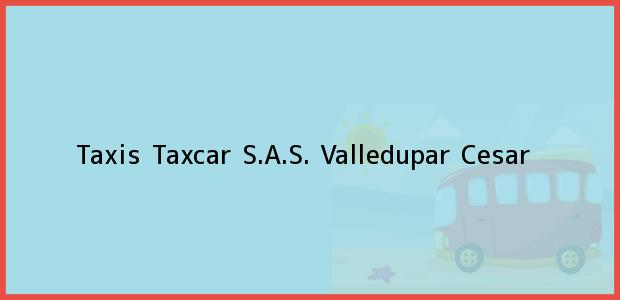 Teléfono, Dirección y otros datos de contacto para Taxis Taxcar S.A.S., Valledupar, Cesar, Colombia