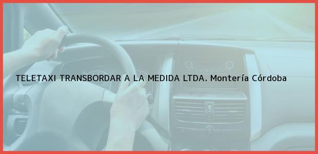 Teléfono, Dirección y otros datos de contacto para TELETAXI TRANSBORDAR A LA MEDIDA LTDA., Montería, Córdoba, Colombia