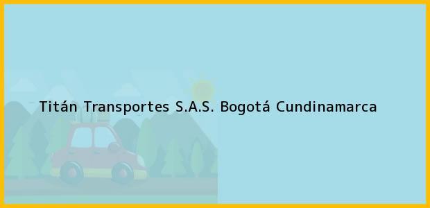 Teléfono, Dirección y otros datos de contacto para Titán Transportes S.A.S., Bogotá, Cundinamarca, Colombia