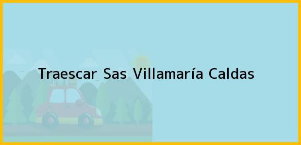 Teléfono, Dirección y otros datos de contacto para Traescar Sas, Villamaría, Caldas, Colombia