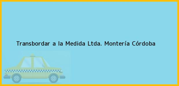 Teléfono, Dirección y otros datos de contacto para Transbordar a la Medida Ltda., Montería, Córdoba, Colombia