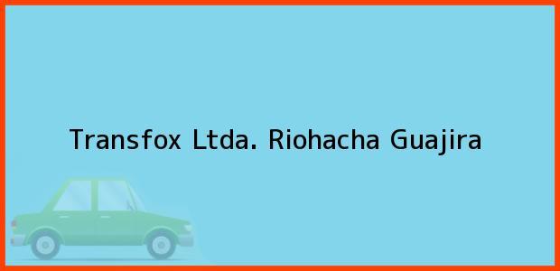 Teléfono, Dirección y otros datos de contacto para Transfox Ltda., Riohacha, Guajira, Colombia