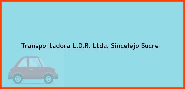 Teléfono, Dirección y otros datos de contacto para Transportadora L.D.R. Ltda., Sincelejo, Sucre, Colombia