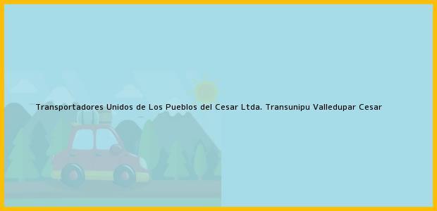 Teléfono, Dirección y otros datos de contacto para Transportadores Unidos de Los Pueblos del Cesar Ltda. Transunipu, Valledupar, Cesar, Colombia