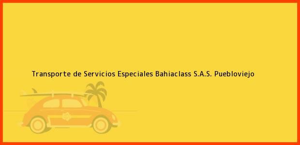 Teléfono, Dirección y otros datos de contacto para Transporte de Servicios Especiales Bahiaclass S.A.S., Puebloviejo, , Colombia