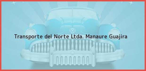 Teléfono, Dirección y otros datos de contacto para Transporte del Norte Ltda., Manaure, Guajira, Colombia