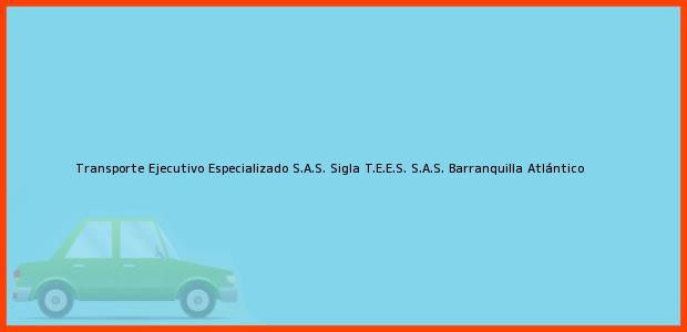 Teléfono, Dirección y otros datos de contacto para Transporte Ejecutivo Especializado S.A.S. Sigla T.E.E.S. S.A.S., Barranquilla, Atlántico, Colombia