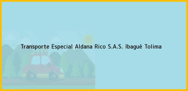 Teléfono, Dirección y otros datos de contacto para Transporte Especial Aldana Rico S.A.S., Ibagué, Tolima, Colombia