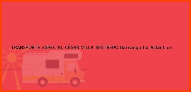 Teléfono, Dirección y otros datos de contacto para TRANSPORTE ESPECIAL CÉSAR VILLA RESTREPO, Barranquilla, Atlántico, Colombia