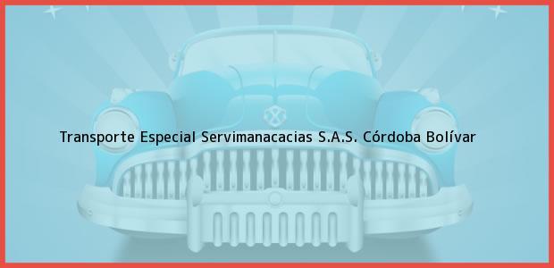 Teléfono, Dirección y otros datos de contacto para Transporte Especial Servimanacacias S.A.S., Córdoba, Bolívar, Colombia