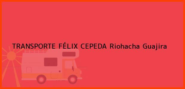 Teléfono, Dirección y otros datos de contacto para TRANSPORTE FÉLIX CEPEDA, Riohacha, Guajira, Colombia