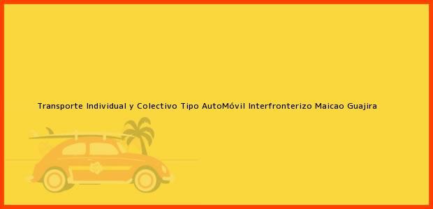 Teléfono, Dirección y otros datos de contacto para Transporte Individual y Colectivo Tipo AutoMóvil Interfronterizo, Maicao, Guajira, Colombia