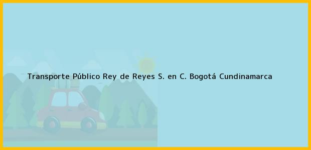 Teléfono, Dirección y otros datos de contacto para Transporte Público Rey de Reyes S. en C., Bogotá, Cundinamarca, Colombia