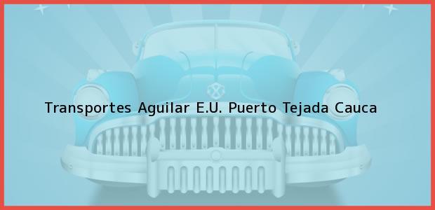 Teléfono, Dirección y otros datos de contacto para Transportes Aguilar E.U., Puerto Tejada, Cauca, Colombia